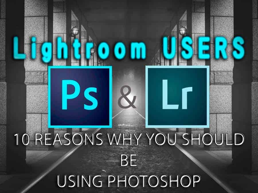 Lightroom Users: 10 Reasons Why You Need Photoshop