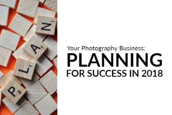 Photography Business: Planning for Success in 2018